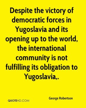 George Robertson - Despite the victory of democratic forces in Yugoslavia and its opening up to the world, the international community is not fulfilling its obligation to Yugoslavia.