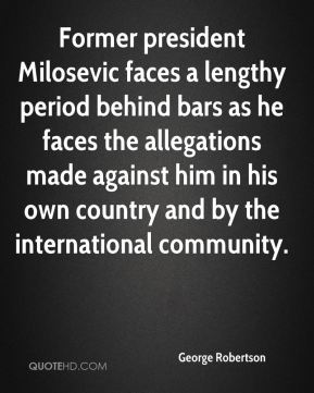 George Robertson - Former president Milosevic faces a lengthy period behind bars as he faces the allegations made against him in his own country and by the international community.