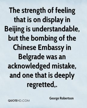 George Robertson - The strength of feeling that is on display in Beijing is understandable, but the bombing of the Chinese Embassy in Belgrade was an acknowledged mistake, and one that is deeply regretted.