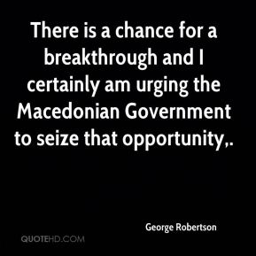 George Robertson - There is a chance for a breakthrough and I certainly am urging the Macedonian Government to seize that opportunity.