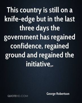 George Robertson - This country is still on a knife-edge but in the last three days the government has regained confidence, regained ground and regained the initiative.