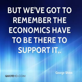 But we've got to remember the economics have to be there to support it.