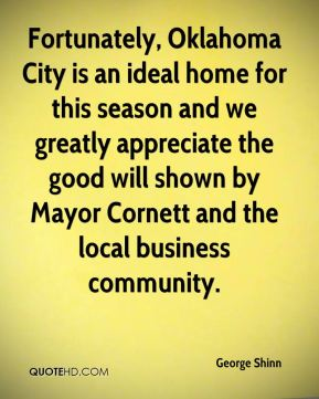 George Shinn - Fortunately, Oklahoma City is an ideal home for this season and we greatly appreciate the good will shown by Mayor Cornett and the local business community.