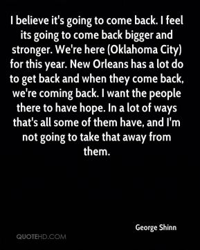 I believe it's going to come back. I feel its going to come back bigger and stronger. We're here (Oklahoma City) for this year. New Orleans has a lot do to get back and when they come back, we're coming back. I want the people there to have hope. In a lot of ways that's all some of them have, and I'm not going to take that away from them.