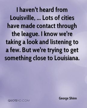 I haven't heard from Louisville, ... Lots of cities have made contact through the league. I know we're taking a look and listening to a few. But we're trying to get something close to Louisiana.