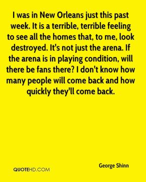 I was in New Orleans just this past week. It is a terrible, terrible feeling to see all the homes that, to me, look destroyed. It's not just the arena. If the arena is in playing condition, will there be fans there? I don't know how many people will come back and how quickly they'll come back.
