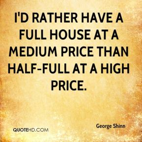 I'd rather have a full house at a medium price than half-full at a high price.