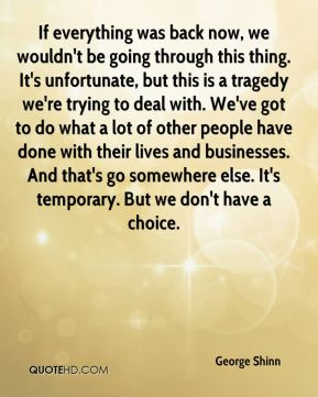 If everything was back now, we wouldn't be going through this thing. It's unfortunate, but this is a tragedy we're trying to deal with. We've got to do what a lot of other people have done with their lives and businesses. And that's go somewhere else. It's temporary. But we don't have a choice.