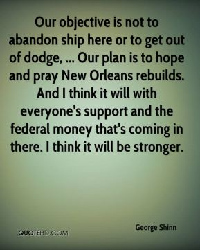 Our objective is not to abandon ship here or to get out of dodge, ... Our plan is to hope and pray New Orleans rebuilds. And I think it will with everyone's support and the federal money that's coming in there. I think it will be stronger.