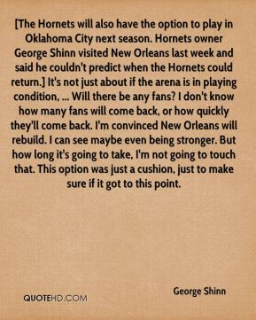[The Hornets will also have the option to play in Oklahoma City next season. Hornets owner George Shinn visited New Orleans last week and said he couldn't predict when the Hornets could return.] It's not just about if the arena is in playing condition, ... Will there be any fans? I don't know how many fans will come back, or how quickly they'll come back. I'm convinced New Orleans will rebuild. I can see maybe even being stronger. But how long it's going to take, I'm not going to touch that. This option was just a cushion, just to make sure if it got to this point.