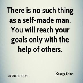 George Shinn - There is no such thing as a self-made man. You will reach your goals only with the help of others.