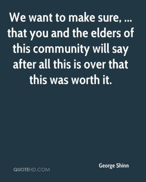 We want to make sure, ... that you and the elders of this community will say after all this is over that this was worth it.