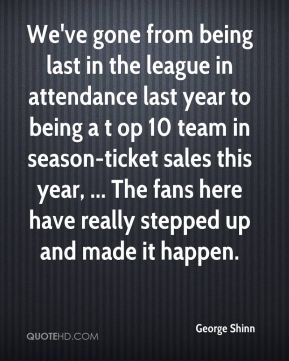 We've gone from being last in the league in attendance last year to being a t op 10 team in season-ticket sales this year, ... The fans here have really stepped up and made it happen.