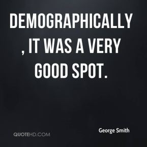 George Smith - Demographically, it was a very good spot.