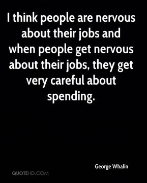 I think people are nervous about their jobs and when people get nervous about their jobs, they get very careful about spending.
