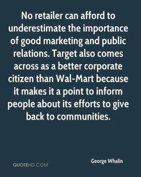 George Whalin - No retailer can afford to underestimate the importance of good marketing and public relations. Target also comes across as a better corporate citizen than Wal-Mart because it makes it a point to inform people about its efforts to give back to communities.