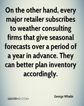 George Whalin - On the other hand, every major retailer subscribes to weather consulting firms that give seasonal forecasts over a period of a year in advance. They can better plan inventory accordingly.