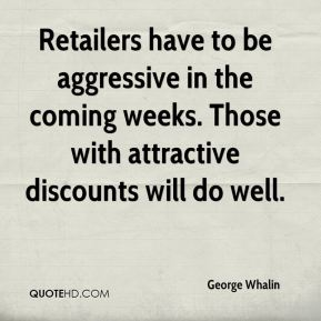 Retailers have to be aggressive in the coming weeks. Those with attractive discounts will do well.