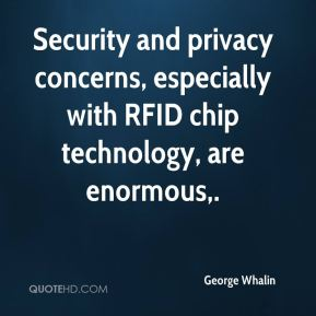 George Whalin - Security and privacy concerns, especially with RFID chip technology, are enormous.