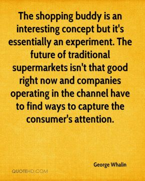 George Whalin - The shopping buddy is an interesting concept but it's essentially an experiment. The future of traditional supermarkets isn't that good right now and companies operating in the channel have to find ways to capture the consumer's attention.