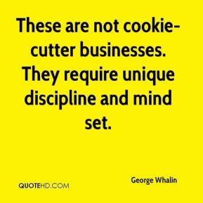 George Whalin - These are not cookie-cutter businesses. They require unique discipline and mind set.