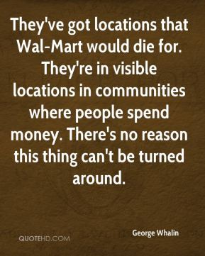 They've got locations that Wal-Mart would die for. They're in visible locations in communities where people spend money. There's no reason this thing can't be turned around.