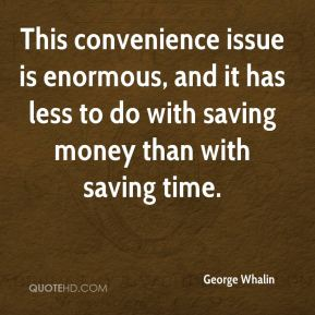 George Whalin - This convenience issue is enormous, and it has less to do with saving money than with saving time.