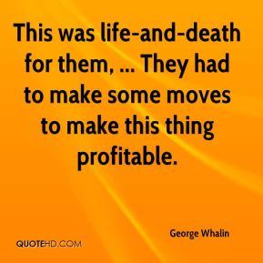 George Whalin - This was life-and-death for them, ... They had to make some moves to make this thing profitable.
