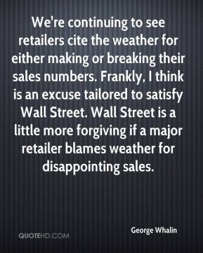 We're continuing to see retailers cite the weather for either making or breaking their sales numbers. Frankly, I think is an excuse tailored to satisfy Wall Street. Wall Street is a little more forgiving if a major retailer blames weather for disappointing sales.