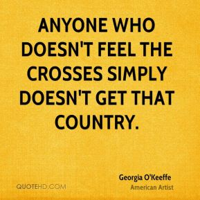 Georgia O'Keeffe - Anyone who doesn't feel the crosses simply doesn't get that country.