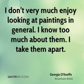 Georgia O'Keeffe - I don't very much enjoy looking at paintings in general. I know too much about them. I take them apart.