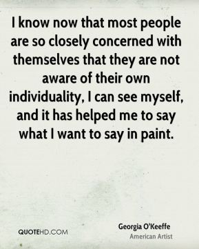 Georgia O'Keeffe - I know now that most people are so closely concerned with themselves that they are not aware of their own individuality, I can see myself, and it has helped me to say what I want to say in paint.