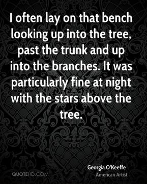 Georgia O'Keeffe - I often lay on that bench looking up into the tree, past the trunk and up into the branches. It was particularly fine at night with the stars above the tree.