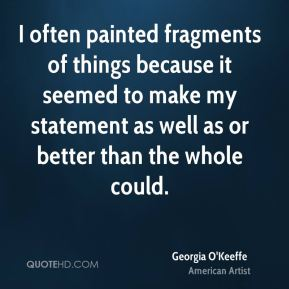 I often painted fragments of things because it seemed to make my statement as well as or better than the whole could.