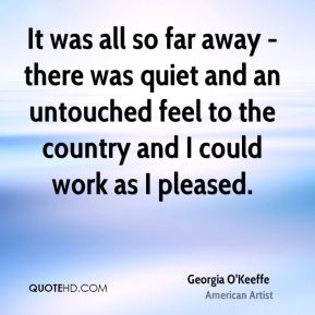 It was all so far away - there was quiet and an untouched feel to the country and I could work as I pleased.
