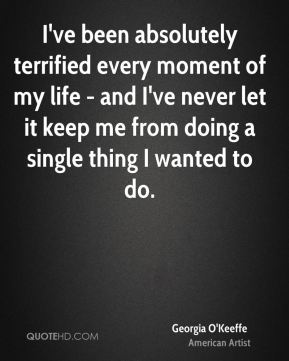 I've been absolutely terrified every moment of my life - and I've never let it keep me from doing a single thing I wanted to do.