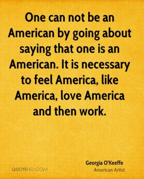 One can not be an American by going about saying that one is an American. It is necessary to feel America, like America, love America and then work.