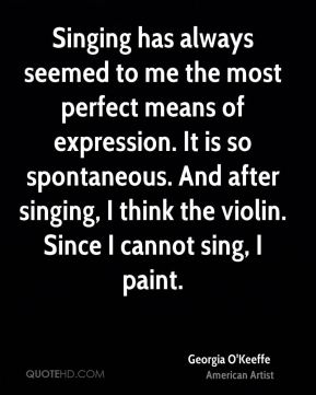 Singing has always seemed to me the most perfect means of expression. It is so spontaneous. And after singing, I think the violin. Since I cannot sing, I paint.