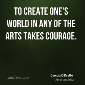 To create one's world in any of the arts takes courage.