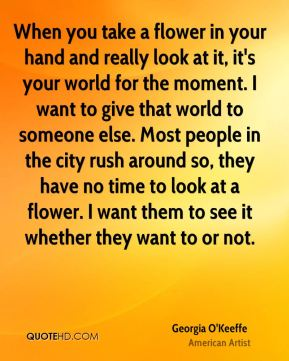 When you take a flower in your hand and really look at it, it's your world for the moment. I want to give that world to someone else. Most people in the city rush around so, they have no time to look at a flower. I want them to see it whether they want to or not.