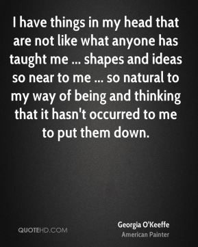 I have things in my head that are not like what anyone has taught me ... shapes and ideas so near to me ... so natural to my way of being and thinking that it hasn't occurred to me to put them down.