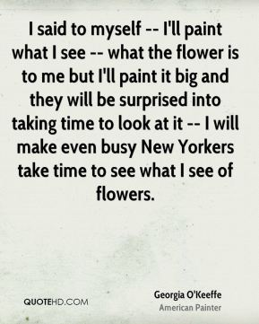 Georgia O'Keeffe - I said to myself -- I'll paint what I see -- what the flower is to me but I'll paint it big and they will be surprised into taking time to look at it -- I will make even busy New Yorkers take time to see what I see of flowers.