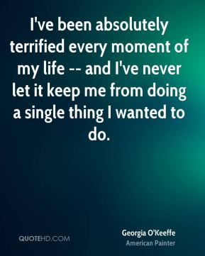 I've been absolutely terrified every moment of my life -- and I've never let it keep me from doing a single thing I wanted to do.