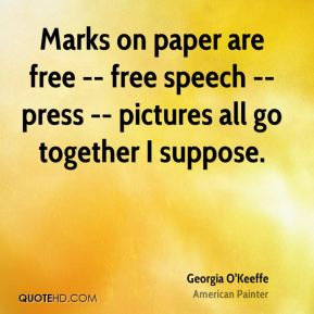 Georgia O'Keeffe - Marks on paper are free -- free speech -- press -- pictures all go together I suppose.