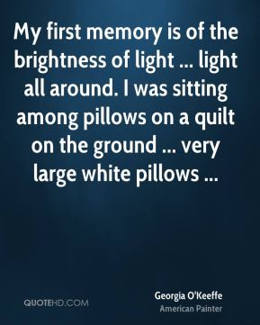 My first memory is of the brightness of light ... light all around. I was sitting among pillows on a quilt on the ground ... very large white pillows ...