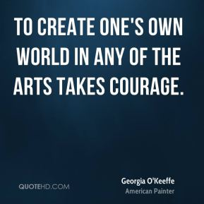 Georgia O'Keeffe - To create one's own world in any of the arts takes courage.