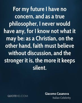 Giacomo Casanova - For my future I have no concern, and as a true philosopher, I never would have any, for I know not what it may be: as a Christian, on the other hand, faith must believe without discussion, and the stronger it is, the more it keeps silent.