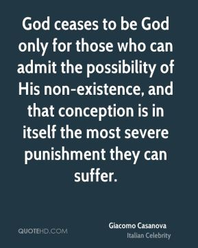 Giacomo Casanova - God ceases to be God only for those who can admit the possibility of His non-existence, and that conception is in itself the most severe punishment they can suffer.