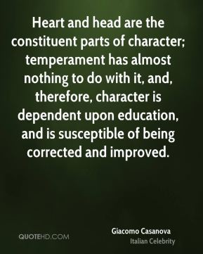 Heart and head are the constituent parts of character; temperament has almost nothing to do with it, and, therefore, character is dependent upon education, and is susceptible of being corrected and improved.