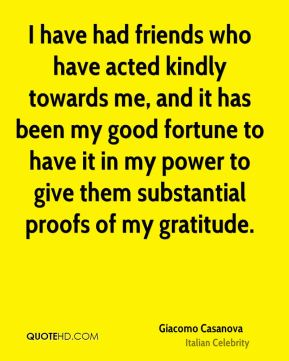 I have had friends who have acted kindly towards me, and it has been my good fortune to have it in my power to give them substantial proofs of my gratitude.